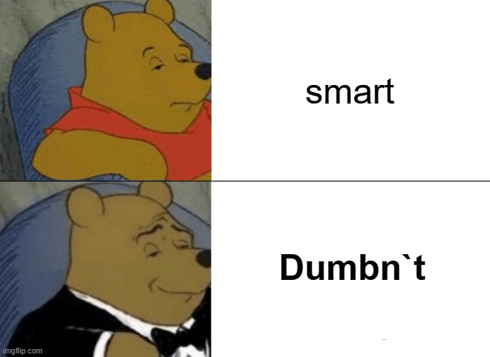 yes |  smart; Dumbn`t | image tagged in memes,tuxedo winnie the pooh | made w/ Imgflip meme maker