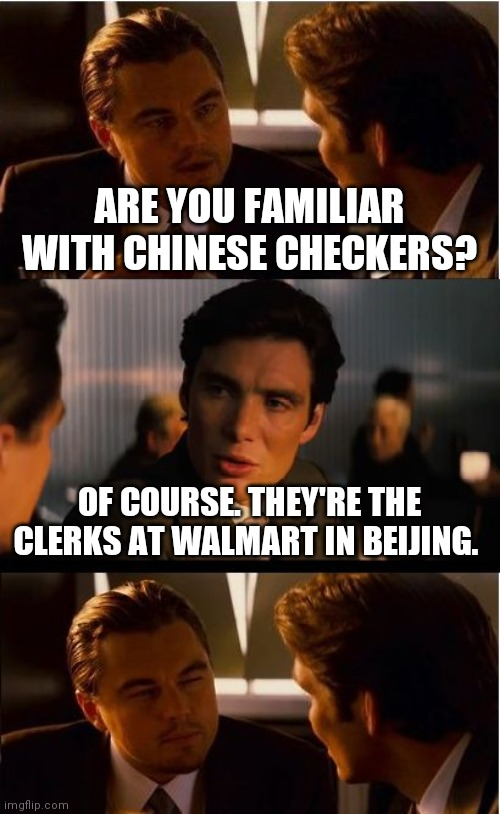 Have you ever played with Chinese checkers? |  ARE YOU FAMILIAR WITH CHINESE CHECKERS? OF COURSE. THEY'RE THE CLERKS AT WALMART IN BEIJING. | image tagged in memes,chinese,walmart checkout lady,china,bad pun,satire | made w/ Imgflip meme maker