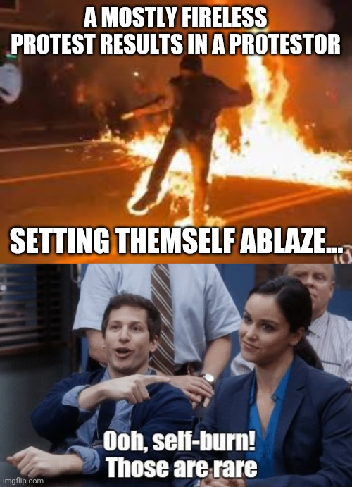 Protester sets themself on fire.... |  A MOSTLY FIRELESS PROTEST RESULTS IN A PROTESTOR; SETTING THEMSELF ABLAZE... | image tagged in fire,protesters | made w/ Imgflip meme maker