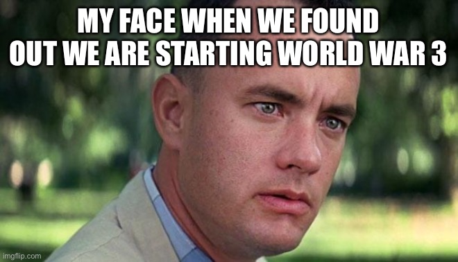 Forest Gump |  MY FACE WHEN WE FOUND OUT WE ARE STARTING WORLD WAR 3 | image tagged in forest gump | made w/ Imgflip meme maker