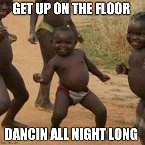 sing it with me!!!!! |  GET UP ON THE FLOOR; DANCIN ALL NIGHT LONG | image tagged in memes,third world success kid,song lyrics | made w/ Imgflip meme maker