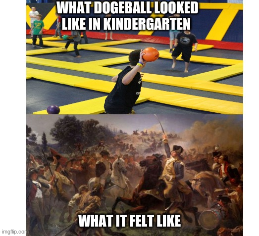 if u can dodge a wrench then u can dodge a ball or something |  WHAT DOGEBALL LOOKED LIKE IN KINDERGARTEN; WHAT IT FELT LIKE | image tagged in dogeball,memes,war,school,sky high | made w/ Imgflip meme maker