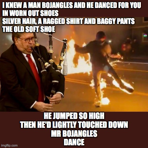Street Dance Competition |  I KNEW A MAN BOJANGLES AND HE DANCED FOR YOU IN WORN OUT SHOES SILVER HAIR, A RAGGED SHIRT AND BAGGY PANTS THE OLD SOFT SHOE; HE JUMPED SO HIGH THEN HE'D LIGHTLY TOUCHED DOWN MR BOJANGLES DANCE | image tagged in molotov,antifa,dance | made w/ Imgflip meme maker