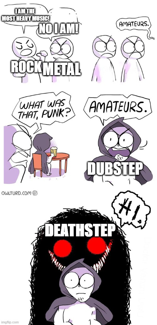 *INTENSE EVILWAVE & CODE: PANDORUM INTENSIFIES* |  I AM THE  MOST HEAVY MUSIC! NO I AM! ROCK; METAL; DUBSTEP; DEATHSTEP | image tagged in amateurs 3 0,metal,rock,dubstep,deathstep | made w/ Imgflip meme maker