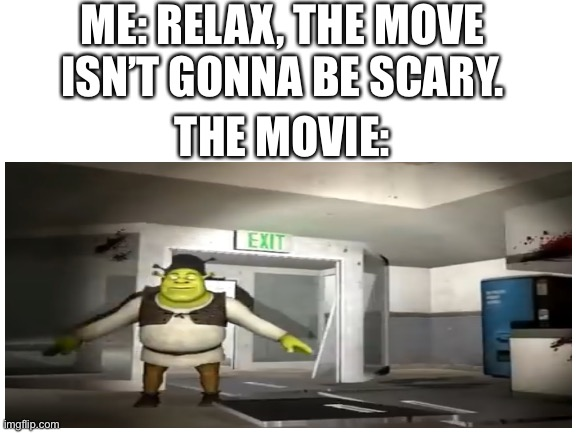 spook |  ME: RELAX, THE MOVE ISN'T GONNA BE SCARY. THE MOVIE: | image tagged in shrek,somebody toucha my spaghet | made w/ Imgflip meme maker