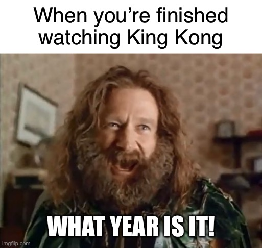 What year is it! |  When you're finished watching King Kong; WHAT YEAR IS IT! | image tagged in memes,what year is it,blank white template,king kong,funny | made w/ Imgflip meme maker