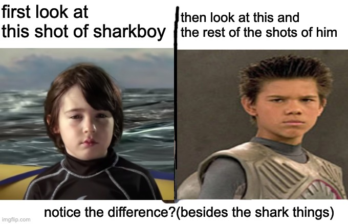 sharkboy and lavagirl is stupid |  first look at this shot of sharkboy; then look at this and the rest of the shots of him; notice the difference?(besides the shark things) | image tagged in memes,nonsense | made w/ Imgflip meme maker