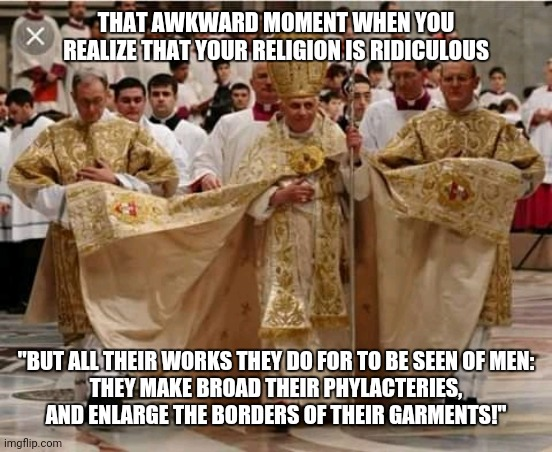"Papal Finery |  THAT AWKWARD MOMENT WHEN YOU REALIZE THAT YOUR RELIGION IS RIDICULOUS; ""BUT ALL THEIR WORKS THEY DO FOR TO BE SEEN OF MEN: THEY MAKE BROAD THEIR PHYLACTERIES, AND ENLARGE THE BORDERS OF THEIR GARMENTS!"" 