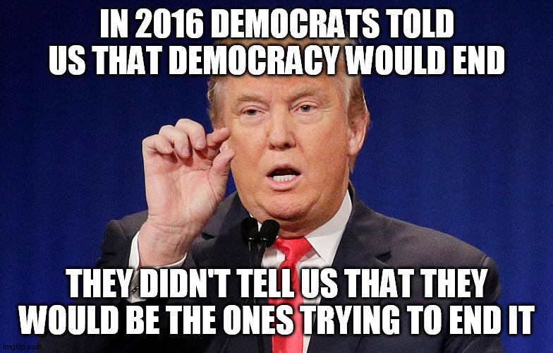 democracy |  IN 2016 DEMOCRATS TOLD US THAT DEMOCRACY WOULD END; THEY DIDN'T TELL US THAT THEY WOULD BE THE ONES TRYING TO END IT | image tagged in donald trump | made w/ Imgflip meme maker