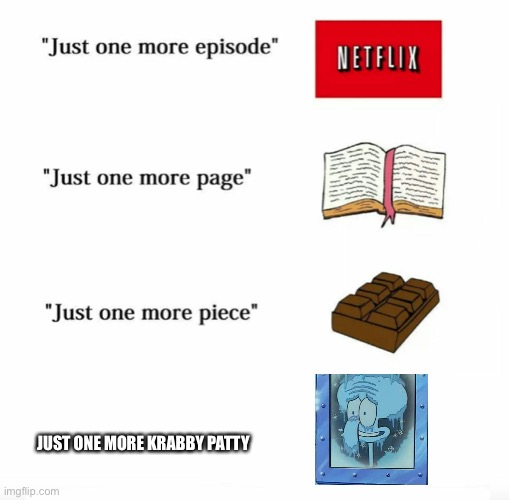 Just one more |  JUST ONE MORE KRABBY PATTY | image tagged in just one more,squidward,memes | made w/ Imgflip meme maker