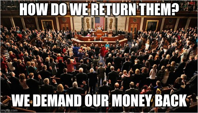 All of America's problems in a single picture |  HOW DO WE RETURN THEM? WE DEMAND OUR MONEY BACK | image tagged in congress,vote them out,america's problem,never incumbents,worthless politicians,proven failures | made w/ Imgflip meme maker