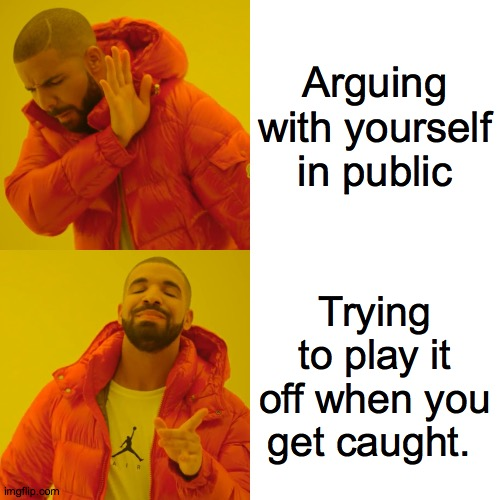 Not me, You me. |  Arguing with yourself in public; Trying to play it off when you get caught. | image tagged in memes,drake hotline bling,what,i,you,ewe | made w/ Imgflip meme maker