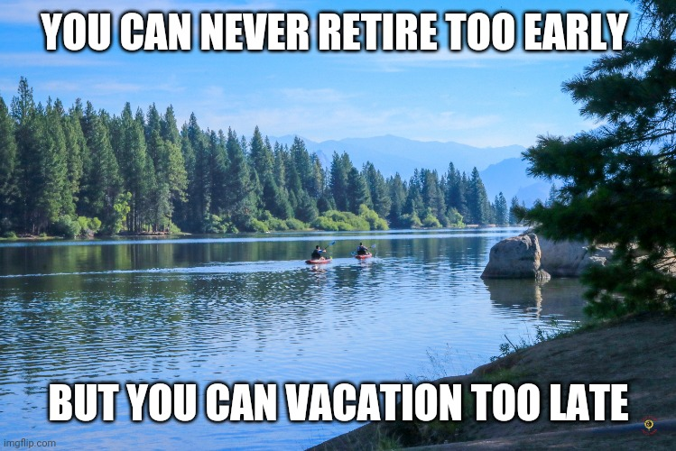 Vacation v. Retirement |  YOU CAN NEVER RETIRE TOO EARLY; BUT YOU CAN VACATION TOO LATE | image tagged in vacation,retirement,words of wisdom,wisdom | made w/ Imgflip meme maker