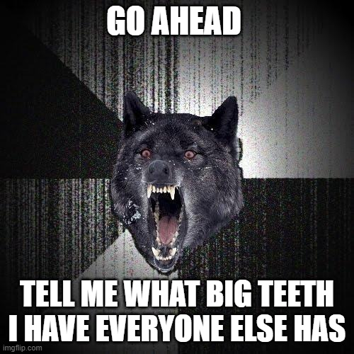 Insanity Wolf |  GO AHEAD; TELL ME WHAT BIG TEETH I HAVE EVERYONE ELSE HAS | image tagged in memes,insanity wolf,fairy tail,so what | made w/ Imgflip meme maker