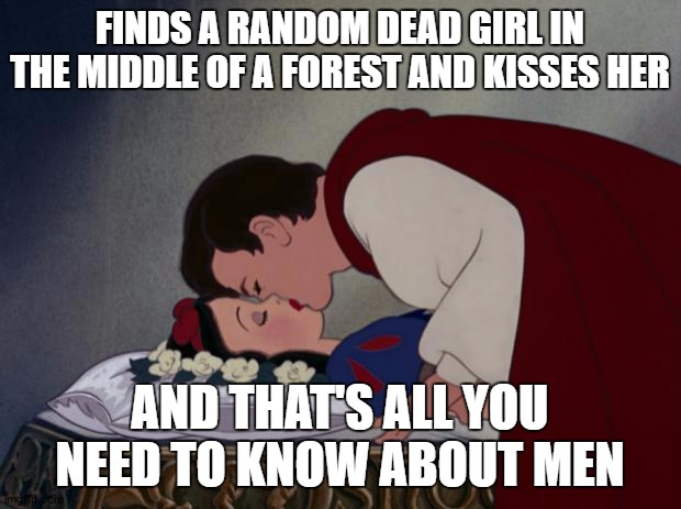 file:///C:/Users/IBG/Desktop/Snow-White-and-her-Prince-The-Kiss- |  FINDS A RANDOM DEAD GIRL IN THE MIDDLE OF A FOREST AND KISSES HER; AND THAT'S ALL YOU NEED TO KNOW ABOUT MEN | image tagged in file ///c /users/ibg/desktop/snow-white-and-her-prince-the-kiss-,random,men,snow white | made w/ Imgflip meme maker