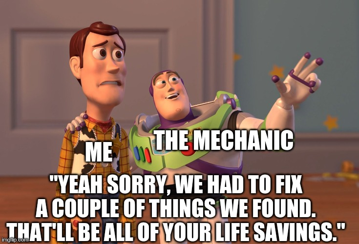 "X, X Everywhere Meme |  ME; THE MECHANIC; ""YEAH SORRY, WE HAD TO FIX A COUPLE OF THINGS WE FOUND. THAT'LL BE ALL OF YOUR LIFE SAVINGS."" 