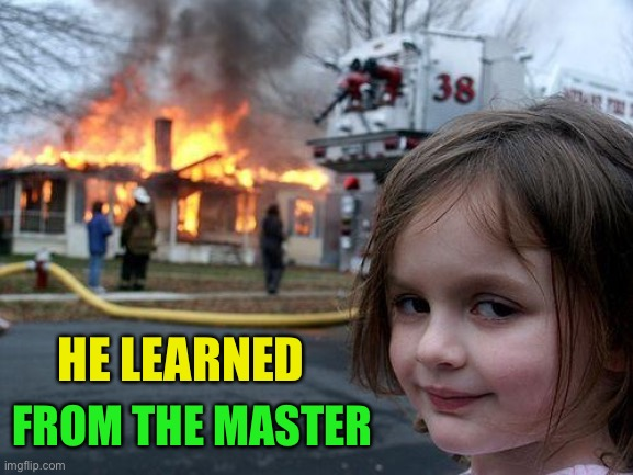 Disaster Girl Meme | HE LEARNED FROM THE MASTER | image tagged in memes,disaster girl | made w/ Imgflip meme maker