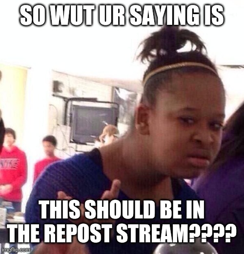 Black Girl Wat Meme | SO WUT UR SAYING IS THIS SHOULD BE IN THE REPOST STREAM???? | image tagged in memes,black girl wat | made w/ Imgflip meme maker