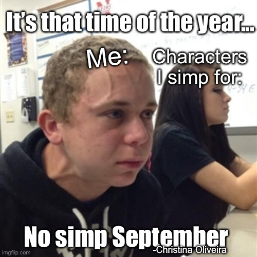 No simp September |  It's that time of the year... Me:; Characters I simp for:; No simp September; -Christina Oliveira | image tagged in simp,anime,september,waifu,animeme,neck vein guy | made w/ Imgflip meme maker