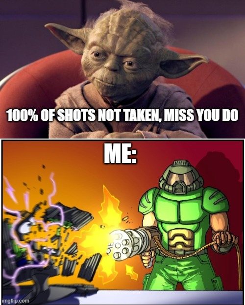 100% of shots |  100% OF SHOTS NOT TAKEN, MISS YOU DO; ME: | image tagged in yoda wisdom,chaingun,online dating | made w/ Imgflip meme maker