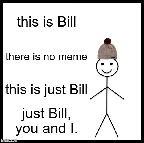Bill is cool. Bill is life. Bill is everything. |  this is Bill; there is no meme; this is just Bill; just Bill, you and I. | image tagged in memes,be like bill | made w/ Imgflip meme maker