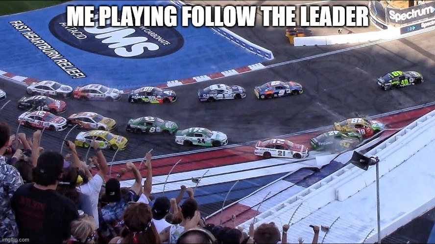 Why? |  ME PLAYING FOLLOW THE LEADER | image tagged in nascar,crash,nascar crash,cars,car,funny | made w/ Imgflip meme maker