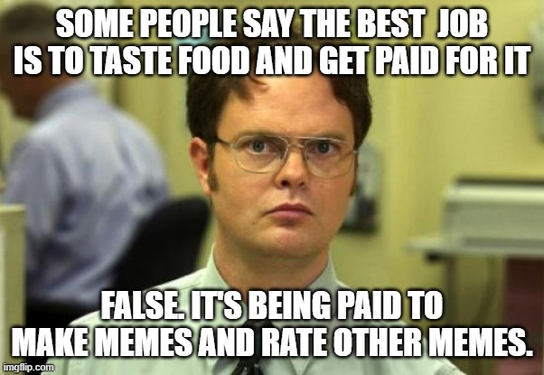 Dwight Schrute |  SOME PEOPLE SAY THE BEST  JOB IS TO TASTE FOOD AND GET PAID FOR IT; FALSE. IT'S BEING PAID TO MAKE MEMES AND RATE OTHER MEMES. | image tagged in memes,dwight schrute | made w/ Imgflip meme maker
