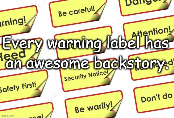 Warning Backstory |  Every warning label has; an awesome backstory. | image tagged in dark humor | made w/ Imgflip meme maker