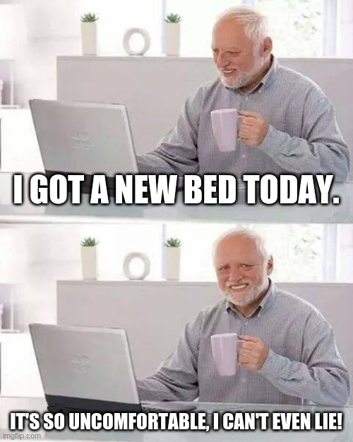 Hide the Pain Harold Meme |  I GOT A NEW BED TODAY. IT'S SO UNCOMFORTABLE, I CAN'T EVEN LIE! | image tagged in memes,hide the pain harold,new bed,bed,uncomfortable,bad puns | made w/ Imgflip meme maker