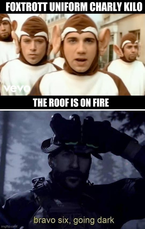 THE ROOF IS ON FIRE FOXTROTT UNIFORM CHARLY KILO | image tagged in bravo six going dark,bloodhound gang | made w/ Imgflip meme maker