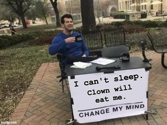 Change My Mind Meme |  I can't sleep. Clown will eat me. | image tagged in memes,change my mind,clown,al gore | made w/ Imgflip meme maker