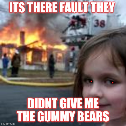 ITS THERE FAULT THEY; DIDNT GIVE ME THE GUMMY BEARS | image tagged in gummy bears,disaster girl | made w/ Imgflip meme maker