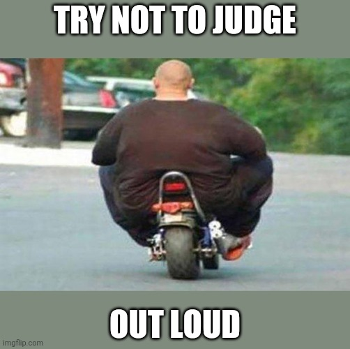 Fat guy on a little bike  |  TRY NOT TO JUDGE; OUT LOUD | image tagged in fat guy on a little bike | made w/ Imgflip meme maker