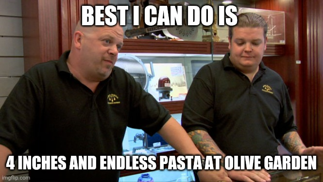 Pawn stars best I can do |  BEST I CAN DO IS; 4 INCHES AND ENDLESS PASTA AT OLIVE GARDEN | image tagged in pawn stars best i can do | made w/ Imgflip meme maker