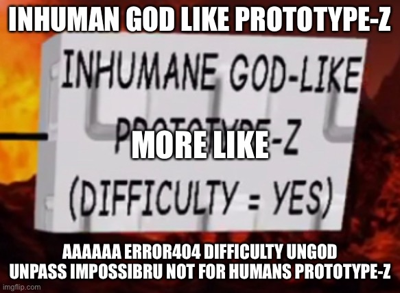 Inhuman God |  INHUMAN GOD LIKE PROTOTYPE-Z; MORE LIKE; AAAAAA ERROR404 DIFFICULTY UNGOD UNPASS IMPOSSIBRU NOT FOR HUMANS PROTOTYPE-Z | image tagged in hell | made w/ Imgflip meme maker