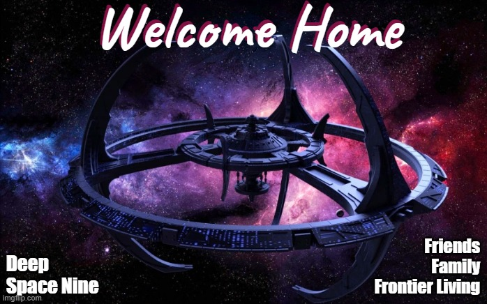 Welcome Home to DS9 |  Friends Family Frontier Living; Deep Space Nine | image tagged in star trek deep space nine,welcome,space,star trek | made w/ Imgflip meme maker