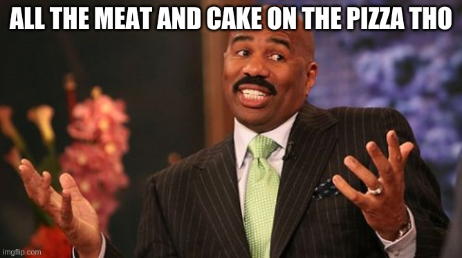 Steve Harvey Meme | ALL THE MEAT AND CAKE ON THE PIZZA THO | image tagged in memes,steve harvey | made w/ Imgflip meme maker