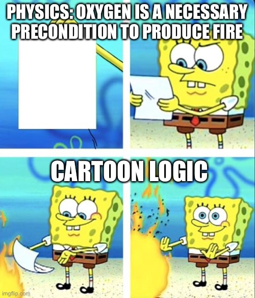 Spongebob yeet |  PHYSICS: OXYGEN IS A NECESSARY PRECONDITION TO PRODUCE FIRE; CARTOON LOGIC | image tagged in spongebob yeet,fire,soggy bottom,spongebob,mocking spongebob,physics | made w/ Imgflip meme maker