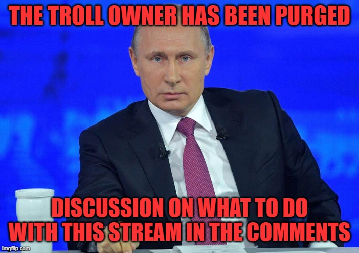 Putin has a question |  THE TROLL OWNER HAS BEEN PURGED; DISCUSSION ON WHAT TO DO WITH THIS STREAM IN THE COMMENTS | image tagged in putin has a question | made w/ Imgflip meme maker