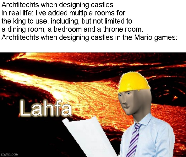How did they even get the lava? |  Archtitechts when designing castles in real life: I've added multiple rooms for the king to use, including, but not limited to a dining room, a bedroom and a throne room. Archtitechts when designing castles in the Mario games: | image tagged in memes,meme man,mario,castle,lava | made w/ Imgflip meme maker
