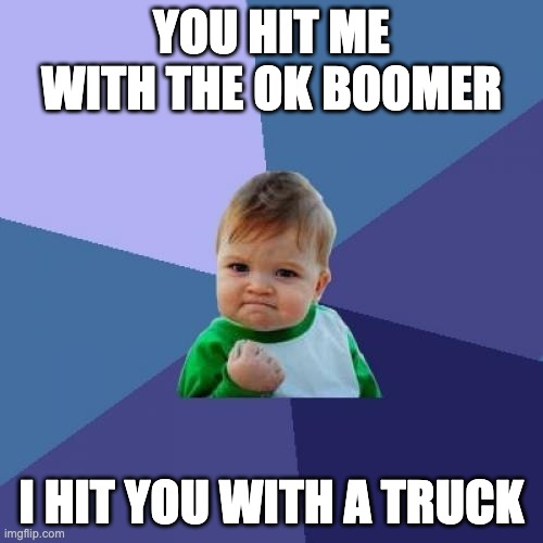Savage |  YOU HIT ME WITH THE OK BOOMER; I HIT YOU WITH A TRUCK | image tagged in memes,success kid,funny,funny memes,funny meme,lol | made w/ Imgflip meme maker