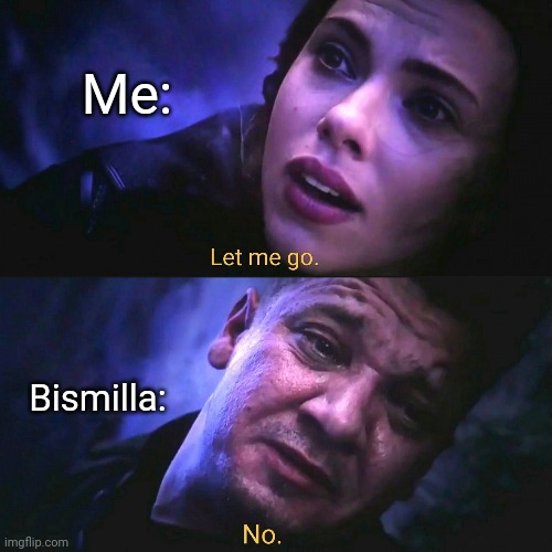 Let me go, No |  Me:; Bismilla: | image tagged in let me go no | made w/ Imgflip meme maker
