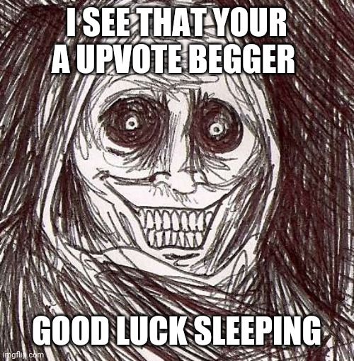 Unwanted House Guest |  I SEE THAT YOUR A UPVOTE BEGGER; GOOD LUCK SLEEPING | image tagged in memes,unwanted house guest | made w/ Imgflip meme maker