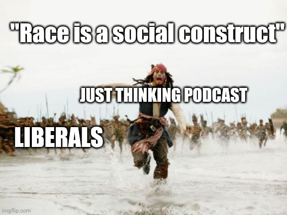 "Race is a social construct |  ""Race is a social construct""; JUST THINKING PODCAST; LIBERALS 