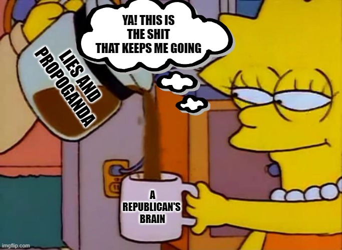 Drink the Kool-Aid |  YA! THIS IS THE SHIT THAT KEEPS ME GOING; LIES AND PROPOGANDA; A REPUBLICAN'S  BRAIN | image tagged in gullible,stupid sheep,scumbag republicans,idiots | made w/ Imgflip meme maker