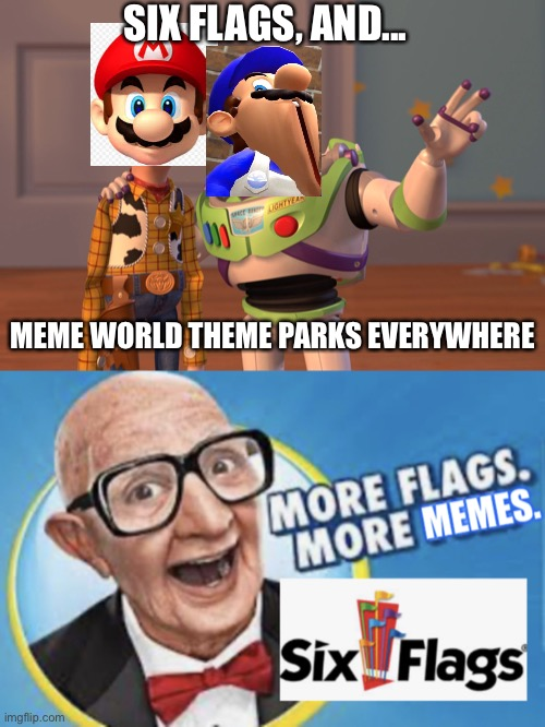 Six Flags is teaming up with Meme World Parks & Resorts |  SIX FLAGS, AND... MEME WORLD THEME PARKS EVERYWHERE | image tagged in memes,x x everywhere,more flags more memes,smg4,six flags,GlitchProductions | made w/ Imgflip meme maker