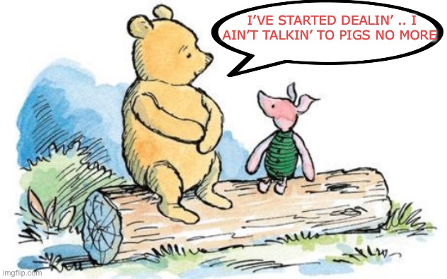 It's all about the money.. honey | I'VE STARTED DEALIN' .. I AIN'T TALKIN' TO PIGS NO MORE | image tagged in winnie the pooh and piglet,police,insults,animals,honey dealing,not drugs | made w/ Imgflip meme maker