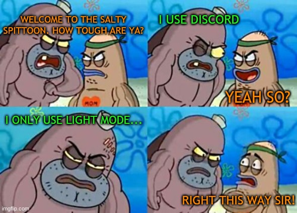 Discord light mode |  WELCOME TO THE SALTY SPITTOON. HOW TOUGH ARE YA? I USE DISCORD; YEAH SO? I ONLY USE LIGHT MODE... RIGHT THIS WAY SIR! | image tagged in memes,how tough are you,discord,daylight saving time | made w/ Imgflip meme maker