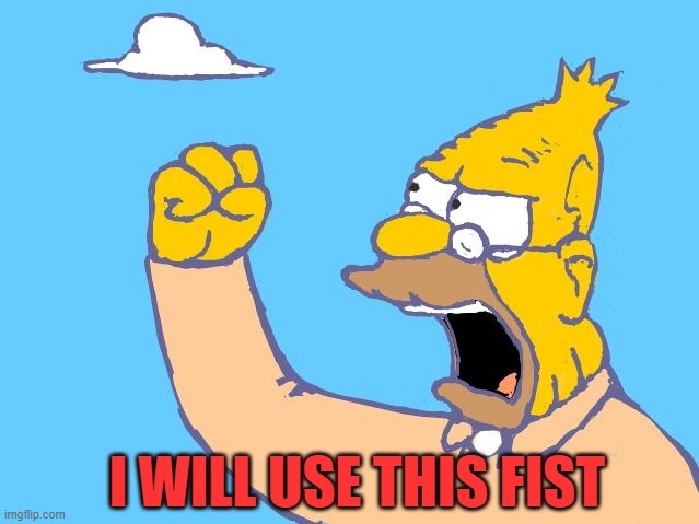 old man yells at cloud | I WILL USE THIS FIST | image tagged in old man yells at cloud | made w/ Imgflip meme maker