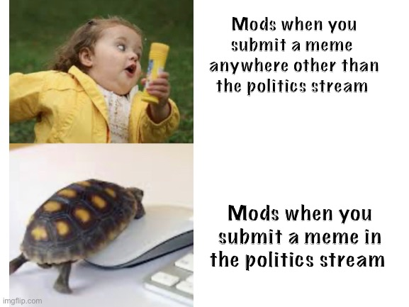 Patience is a virtue |  Mods when you submit a meme  anywhere other than the politics stream; Mods when you submit a meme in the politics stream | image tagged in girl running,moderators,just for fun | made w/ Imgflip meme maker